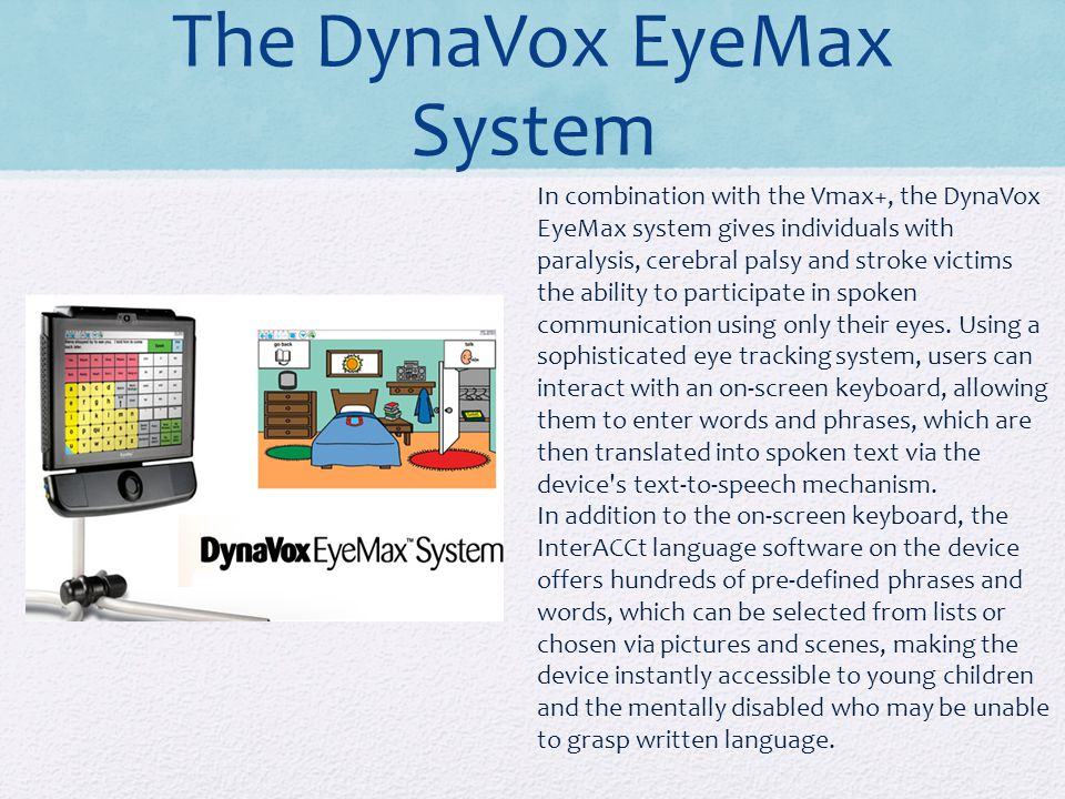 The DynaVox EyeMax System In combination with the Vmax+, the DynaVox EyeMax system gives individuals with paralysis, cerebral palsy and stroke victims the ability to participate in spoken communication using only their eyes.
