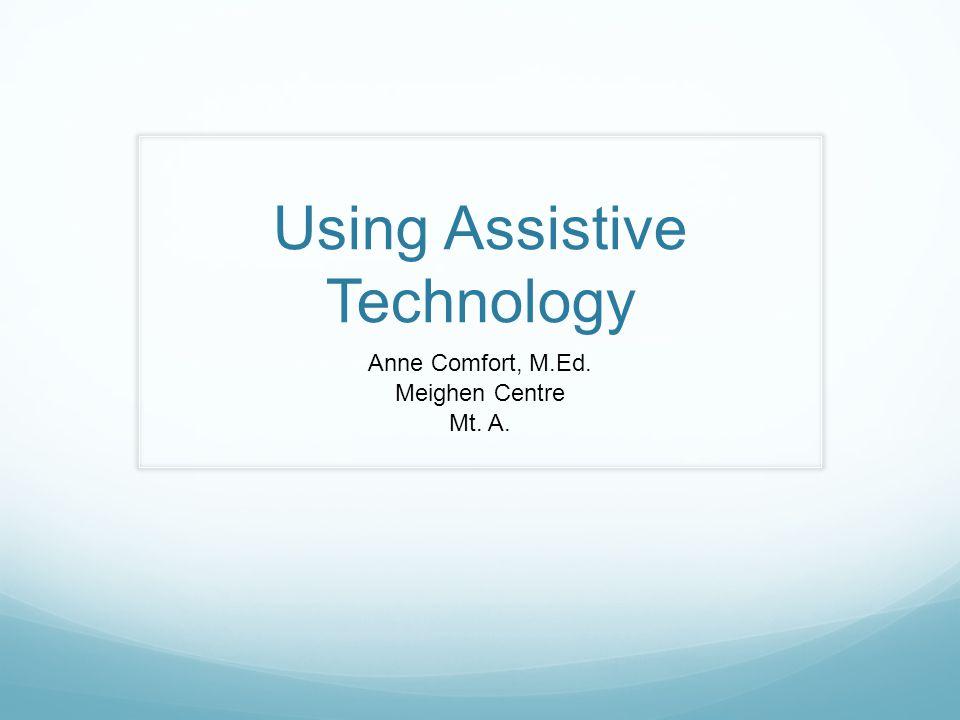 Using Assistive Technology Anne Comfort, M.Ed. Meighen Centre Mt. A.