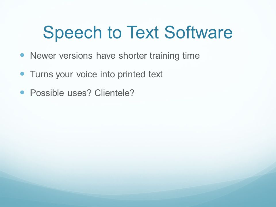Speech to Text Software Newer versions have shorter training time Turns your voice into printed text Possible uses.