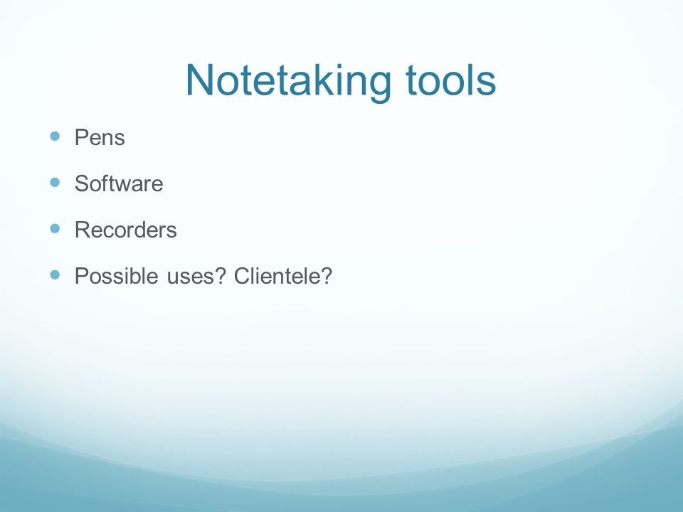 Notetaking tools Pens Software Recorders Possible uses Clientele