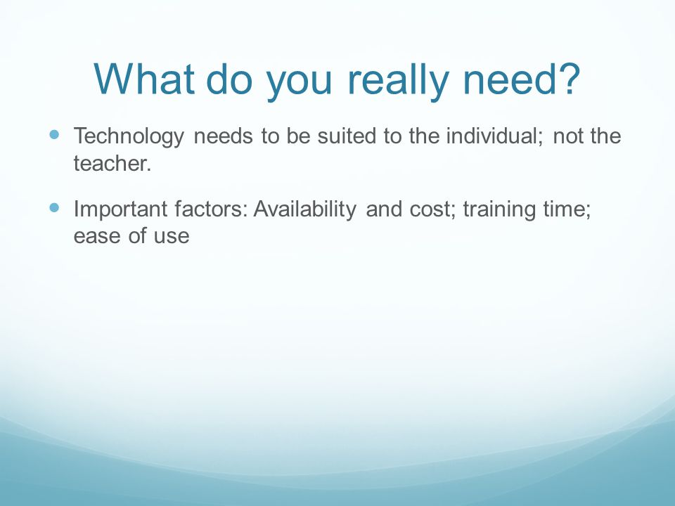 What do you really need. Technology needs to be suited to the individual; not the teacher.