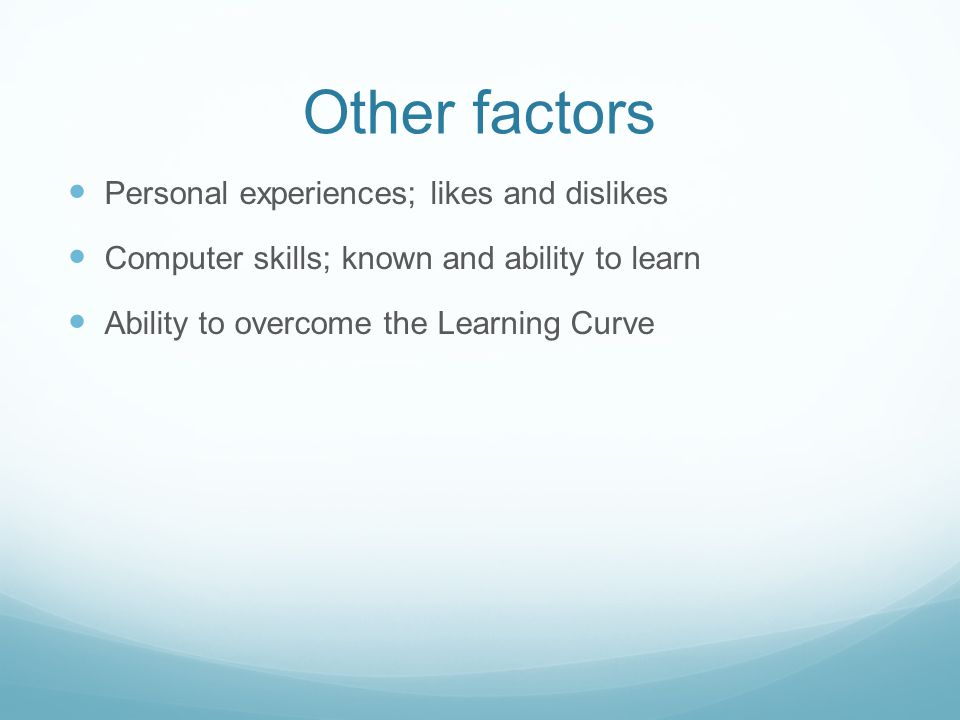 Other factors Personal experiences; likes and dislikes Computer skills; known and ability to learn Ability to overcome the Learning Curve