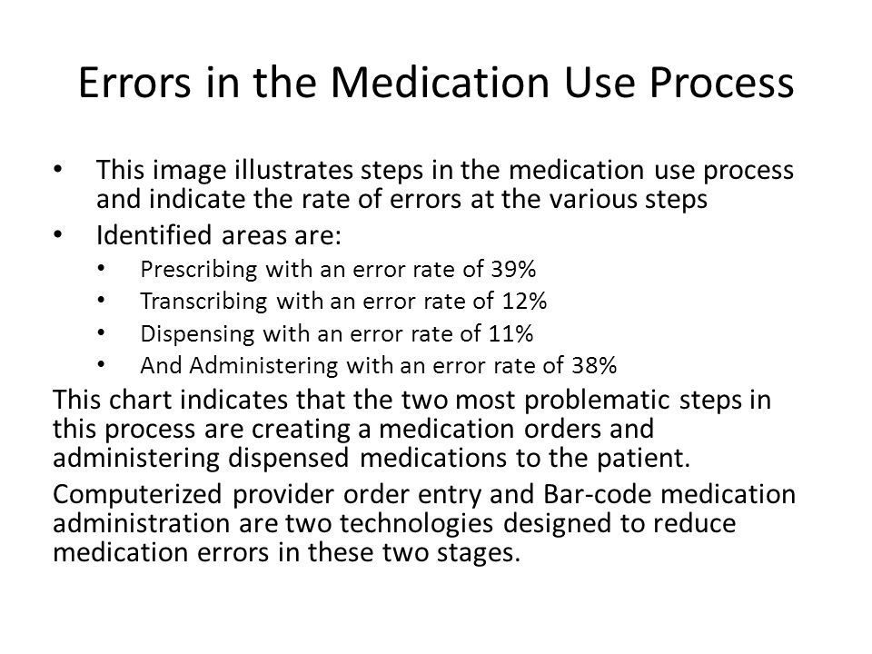 Errors in the Medication Use Process This image illustrates steps in the medication use process and indicate the rate of errors at the various steps Identified areas are: Prescribing with an error rate of 39% Transcribing with an error rate of 12% Dispensing with an error rate of 11% And Administering with an error rate of 38% This chart indicates that the two most problematic steps in this process are creating a medication orders and administering dispensed medications to the patient.
