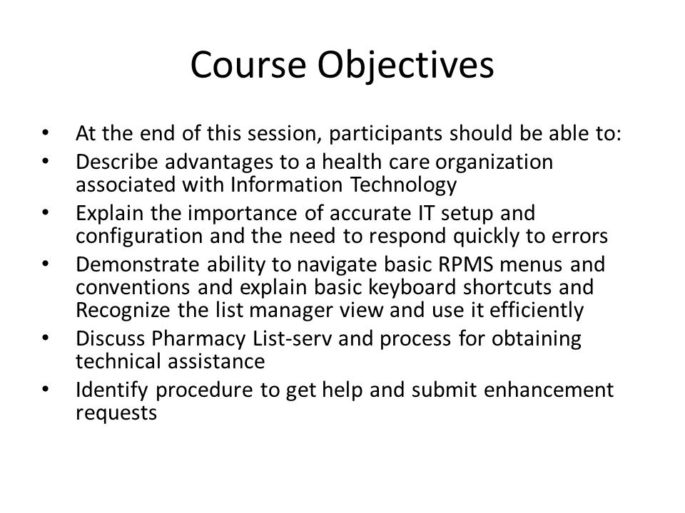 Course Objectives At the end of this session, participants should be able to: Describe advantages to a health care organization associated with Information Technology Explain the importance of accurate IT setup and configuration and the need to respond quickly to errors Demonstrate ability to navigate basic RPMS menus and conventions and explain basic keyboard shortcuts and Recognize the list manager view and use it efficiently Discuss Pharmacy List-serv and process for obtaining technical assistance Identify procedure to get help and submit enhancement requests