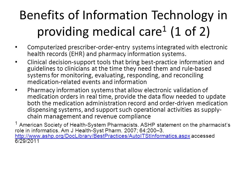 Benefits of Information Technology in providing medical care 1 (1 of 2) Computerized prescriber-order-entry systems integrated with electronic health records (EHR) and pharmacy information systems.