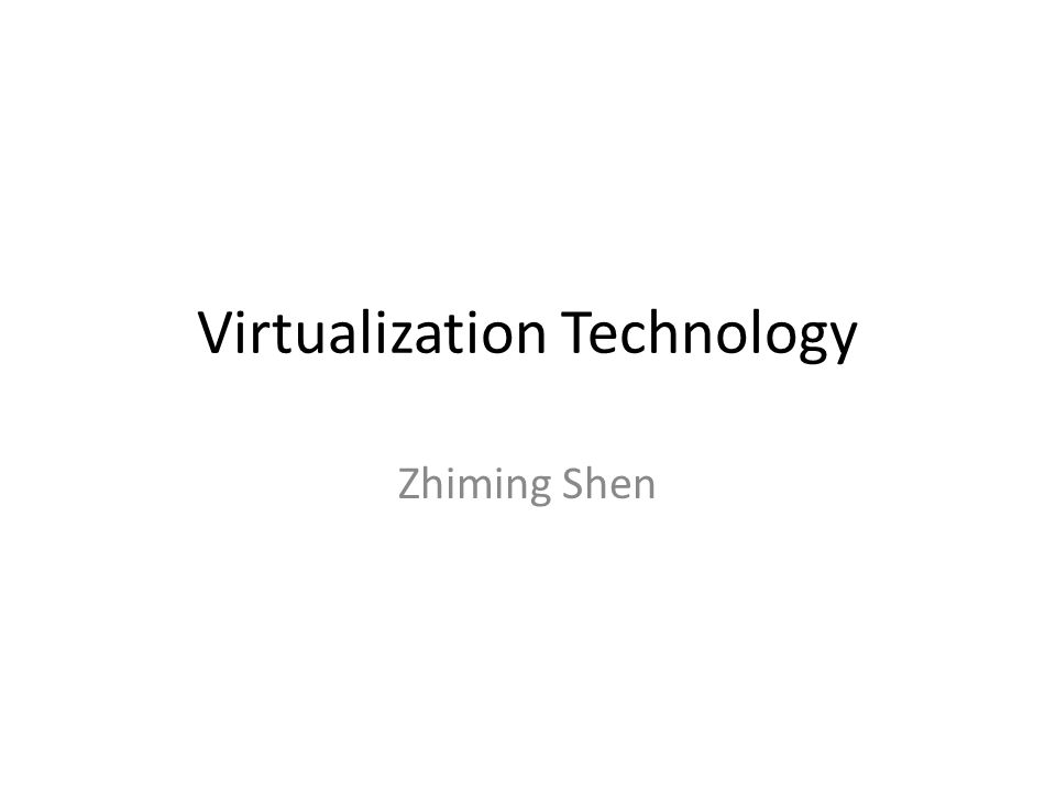Virtualization Technology Zhiming Shen