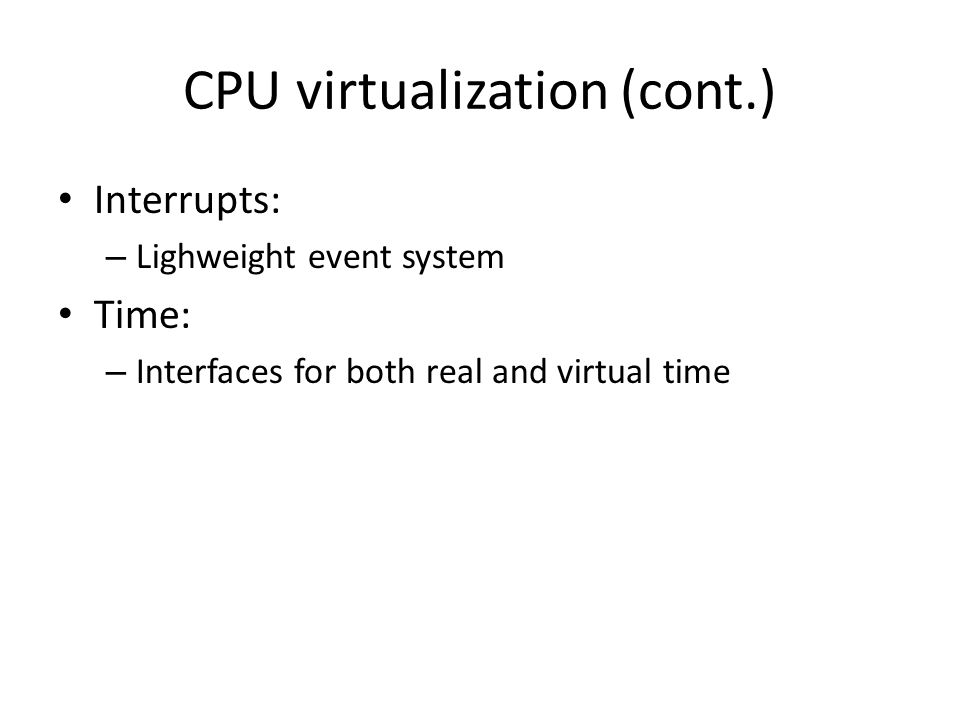 CPU virtualization (cont.) Interrupts: – Lighweight event system Time: – Interfaces for both real and virtual time