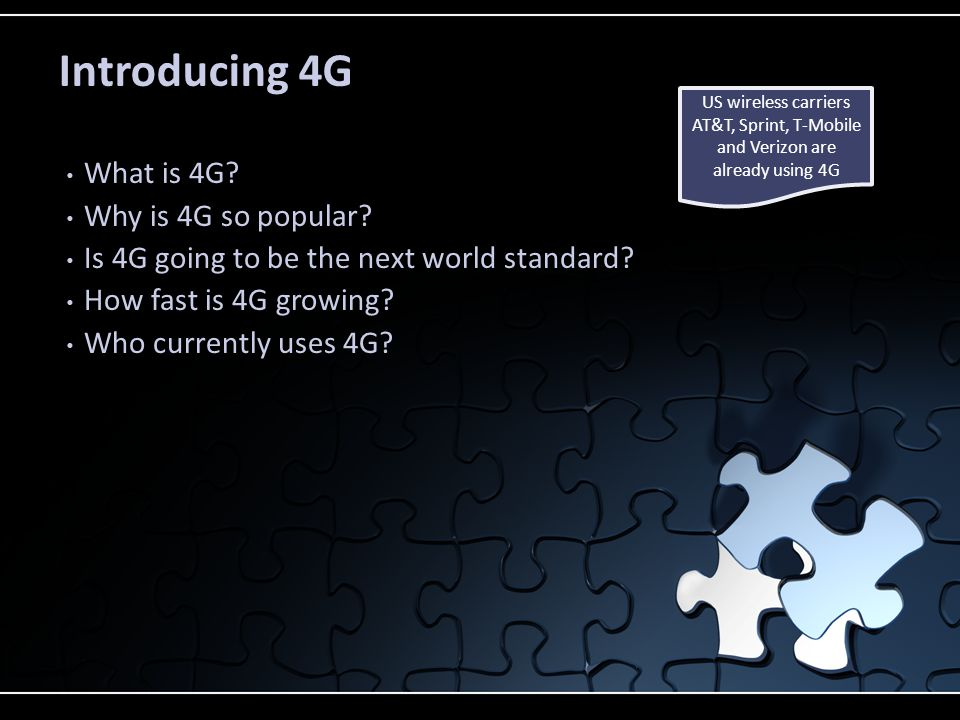 Discussion Topics 1G – First Generation Telecommunication System No data transmission at all 2G – Second Generation Telecommunication System Limited data transmission which increased in 2.5G 4G – Fourth Generation Telecommunication System Completely out of the group 4G Underlying Technologies Different implementations of 4G by different constituents LTE and WiMAX LTE is being preferred over WIMAX 1G1G 3G – Third Generation Telecommunication System Fairly High data transmission speeds 2G2G 3G3G 4G4G DifferencesDifferences LTELTE