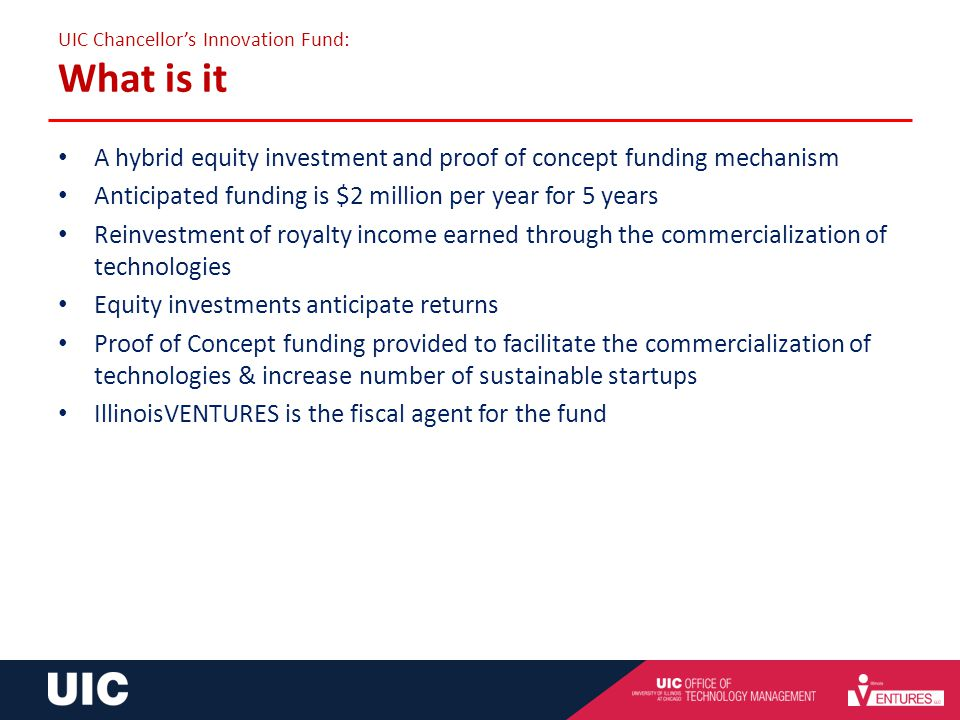 Chancellors Innovation Fund: A Commitment to Proof of Concept and Seed Funding UIC Chancellors Innovation Fund: What is it A hybrid equity investment