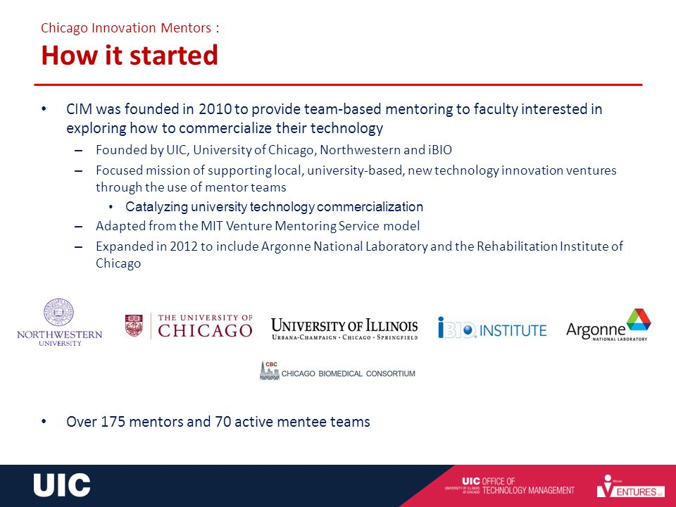 Chicago Innovation Mentors : How it started CIM was founded in 2010 to provide team-based mentoring to faculty interested in exploring how to commerci