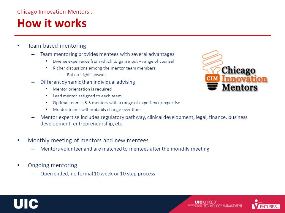 Chicago Innovation Mentors : How it works Team based mentoring – Team mentoring provides mentees with several advantages Diverse experience from which