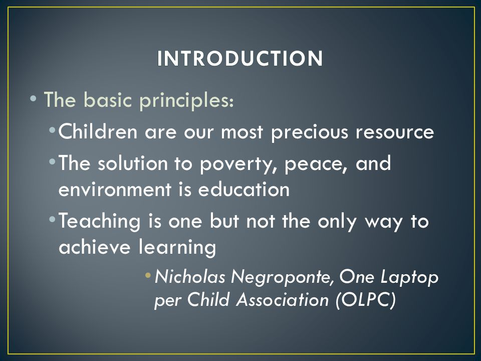 The basic principles: Children are our most precious resource The solution to poverty, peace, and environment is education Teaching is one but not the only way to achieve learning Nicholas Negroponte, One Laptop per Child Association (OLPC)