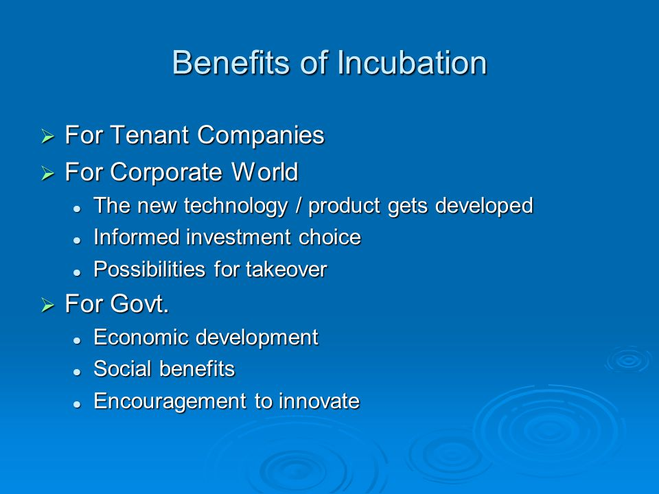 Benefits of Incubation For Tenant Companies For Tenant Companies For Corporate World For Corporate World The new technology / product gets developed The new technology / product gets developed Informed investment choice Informed investment choice Possibilities for takeover Possibilities for takeover For Govt.