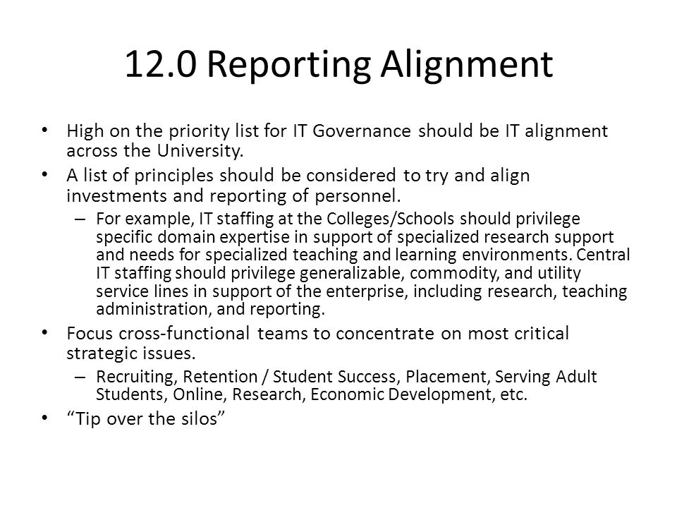 12.0 Reporting Alignment High on the priority list for IT Governance should be IT alignment across the University. A list of principles should be cons