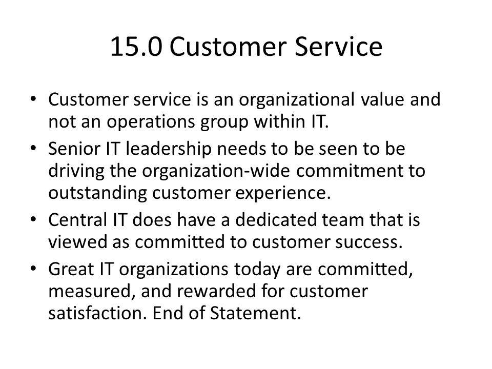 15.0 Customer Service Customer service is an organizational value and not an operations group within IT. Senior IT leadership needs to be seen to be d