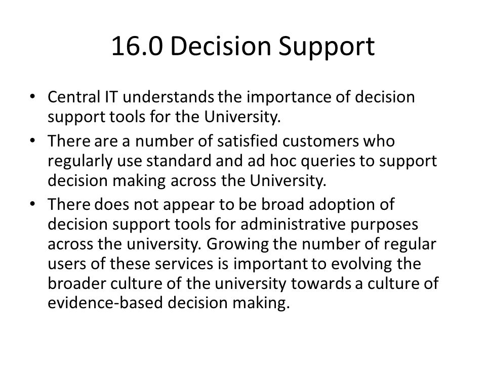 16.0 Decision Support Central IT understands the importance of decision support tools for the University. There are a number of satisfied customers wh