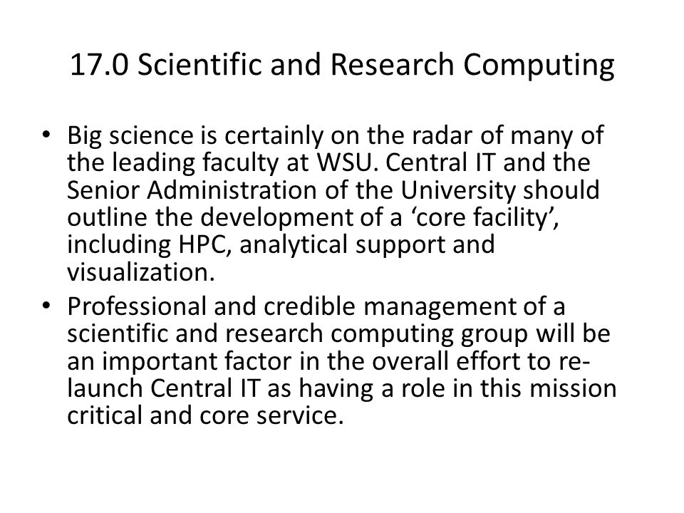 17.0 Scientific and Research Computing Big science is certainly on the radar of many of the leading faculty at WSU. Central IT and the Senior Administ