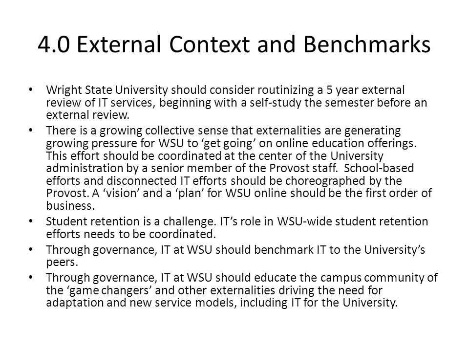 4.0 External Context and Benchmarks Wright State University should consider routinizing a 5 year external review of IT services, beginning with a self