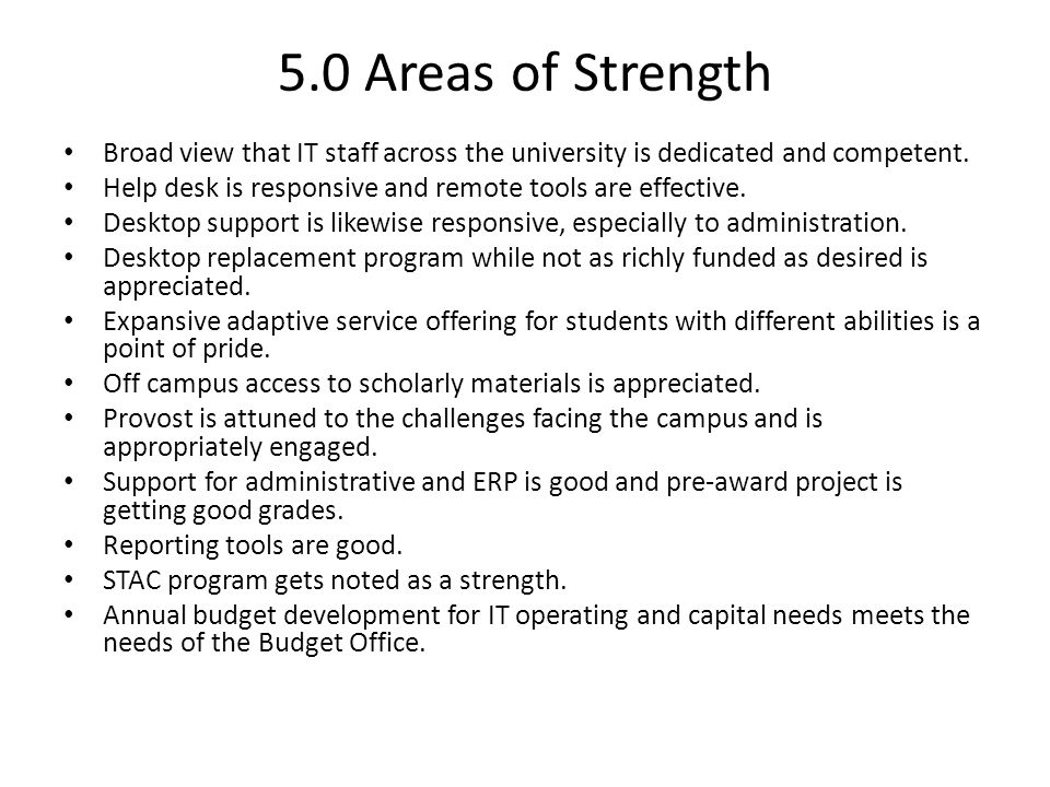5.0 Areas of Strength Broad view that IT staff across the university is dedicated and competent. Help desk is responsive and remote tools are effectiv
