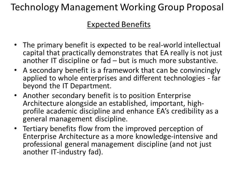 Expected Benefits The primary benefit is expected to be real-world intellectual capital that practically demonstrates that EA really is not just another IT discipline or fad – but is much more substantive.