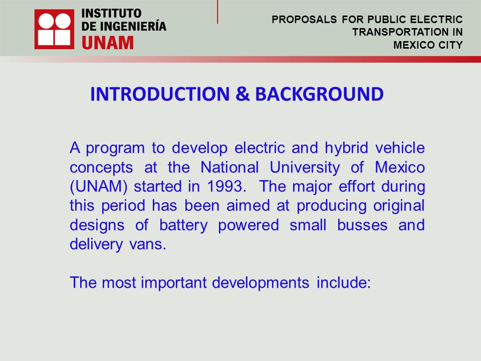 INTRODUCTION & BACKGROUND A program to develop electric and hybrid vehicle concepts at the National University of Mexico (UNAM) started in 1993.