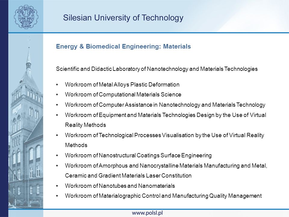 Energy & Biomedical Engineering: Materials Scientific and Didactic Laboratory of Nanotechnology and Materials Technologies Workroom of Metal Alloys Plastic Deformation Workroom of Computational Materials Science Workroom of Computer Assistance in Nanotechnology and Materials Technology Workroom of Equipment and Materials Technologies Design by the Use of Virtual Reality Methods Workroom of Technological Processes Visualisation by the Use of Virtual Reality Methods Workroom of Nanostructural Coatings Surface Engineering Workroom of Amorphous and Nanocrystalline Materials Manufacturing and Metal, Ceramic and Gradient Materials Laser Constitution Workroom of Nanotubes and Nanomaterials Workroom of Materialographic Control and Manufacturing Quality Management