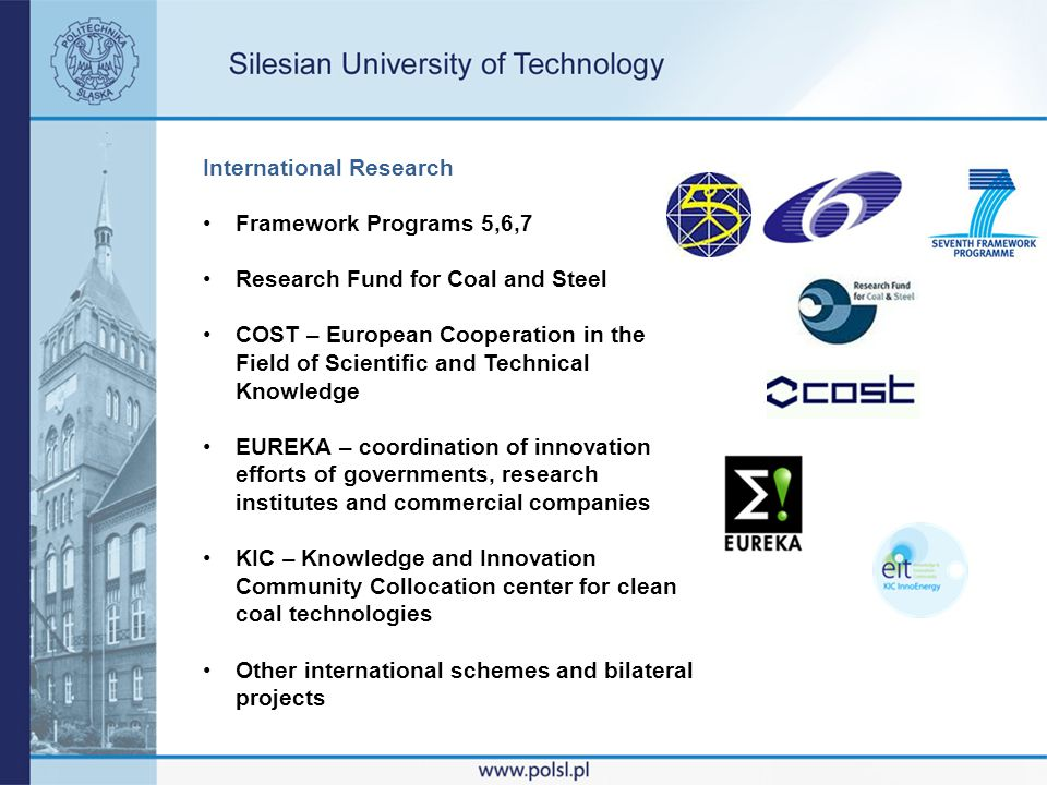 International Research Framework Programs 5,6,7 Research Fund for Coal and Steel COST – European Cooperation in the Field of Scientific and Technical Knowledge EUREKA – coordination of innovation efforts of governments, research institutes and commercial companies KIC – Knowledge and Innovation Community Collocation center for clean coal technologies Other international schemes and bilateral projects