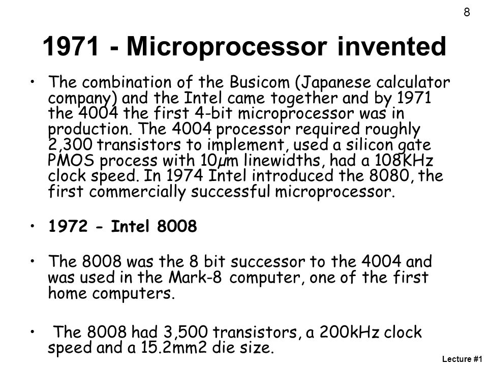 1971 - Microprocessor invented The combination of the Busicom (Japanese calculator company) and the Intel came together and by 1971 the 4004 the first