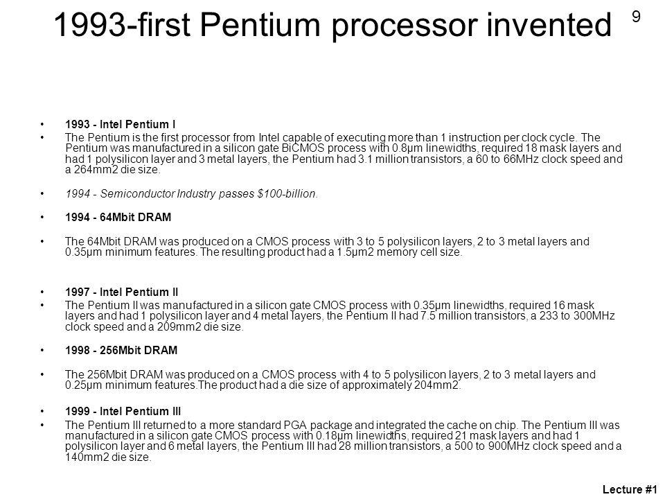 1993-first Pentium processor invented 1993 - Intel Pentium I The Pentium is the first processor from Intel capable of executing more than 1 instruction per clock cycle.