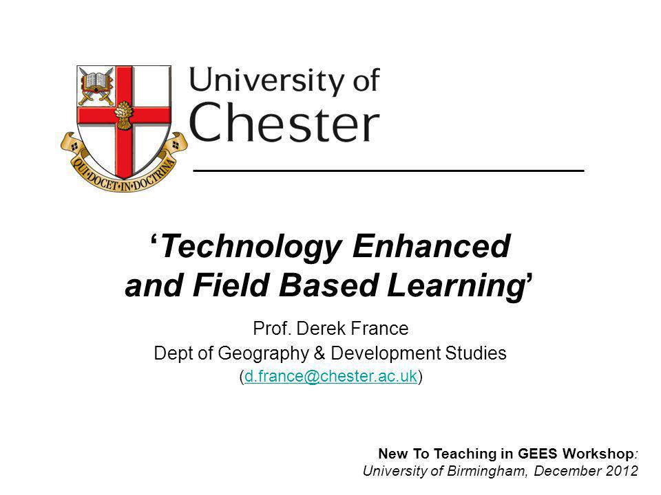 Technology Enhanced and Field Based Learning Prof. Derek France Dept of Geography & Development Studies (d.france@chester.ac.uk)d.france@chester.ac.uk