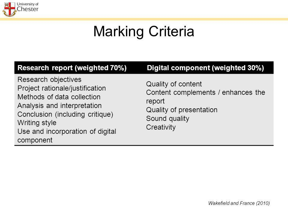 Marking Criteria Research report (weighted 70%)Digital component (weighted 30%) Research objectives Project rationale/justification Methods of data collection Analysis and interpretation Conclusion (including critique) Writing style Use and incorporation of digital component Quality of content Content complements / enhances the report Quality of presentation Sound quality Creativity Wakefield and France (2010)