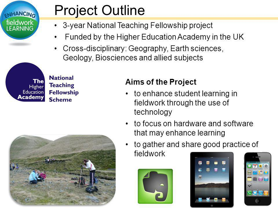 Project Outline 3-year National Teaching Fellowship project Funded by the Higher Education Academy in the UK Cross-disciplinary: Geography, Earth sciences, Geology, Biosciences and allied subjects Aims of the Project to enhance student learning in fieldwork through the use of technology to focus on hardware and software that may enhance learning to gather and share good practice of fieldwork