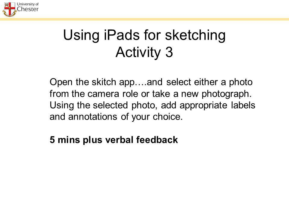 Using iPads for sketching Activity 3 Open the skitch app….and select either a photo from the camera role or take a new photograph.