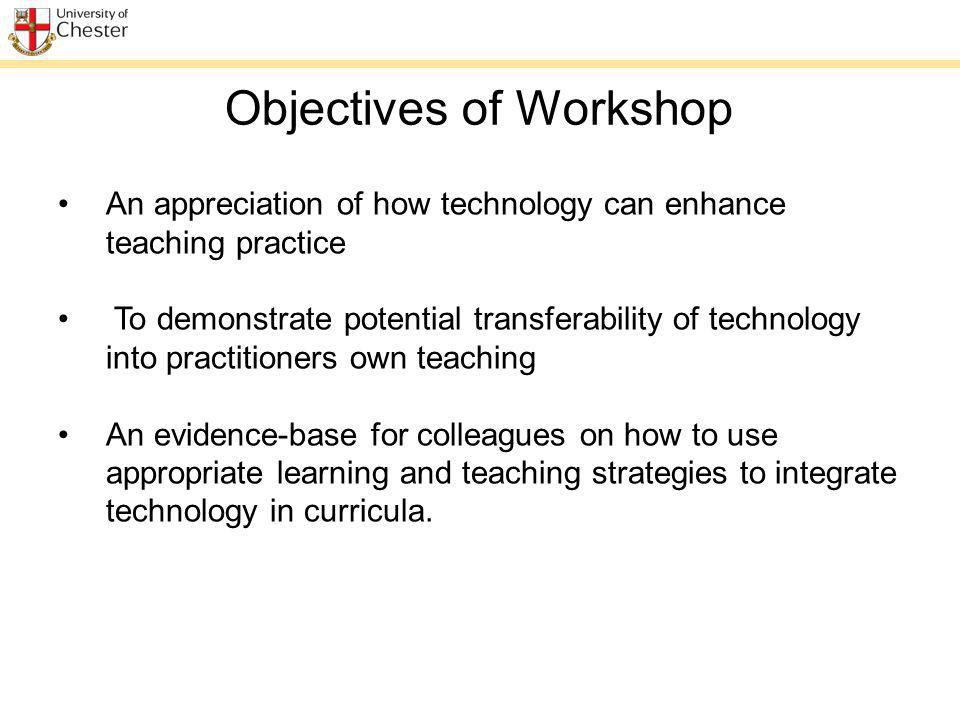 An appreciation of how technology can enhance teaching practice To demonstrate potential transferability of technology into practitioners own teaching An evidence-base for colleagues on how to use appropriate learning and teaching strategies to integrate technology in curricula.