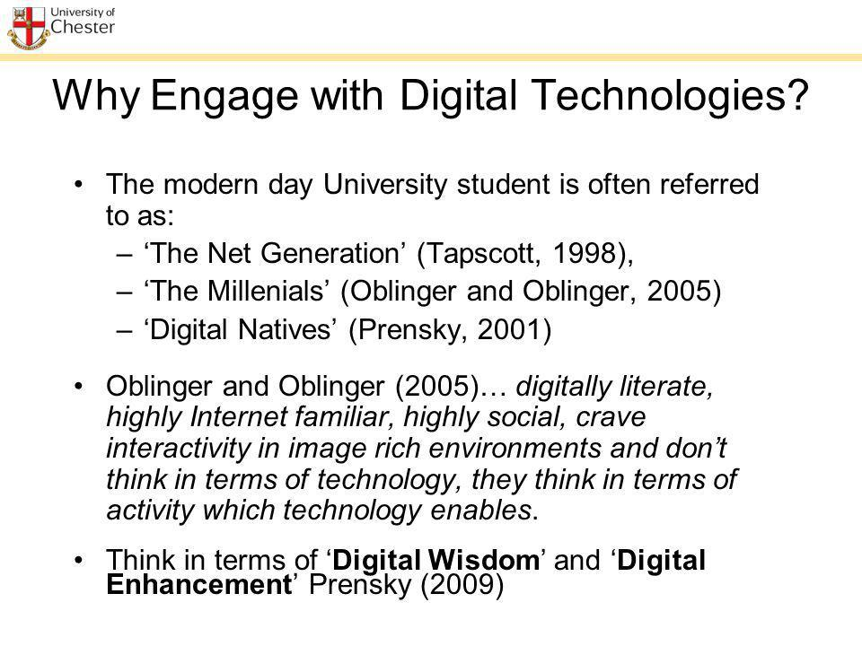 Why Engage with Digital Technologies? The modern day University student is often referred to as: –The Net Generation (Tapscott, 1998), –The Millenials