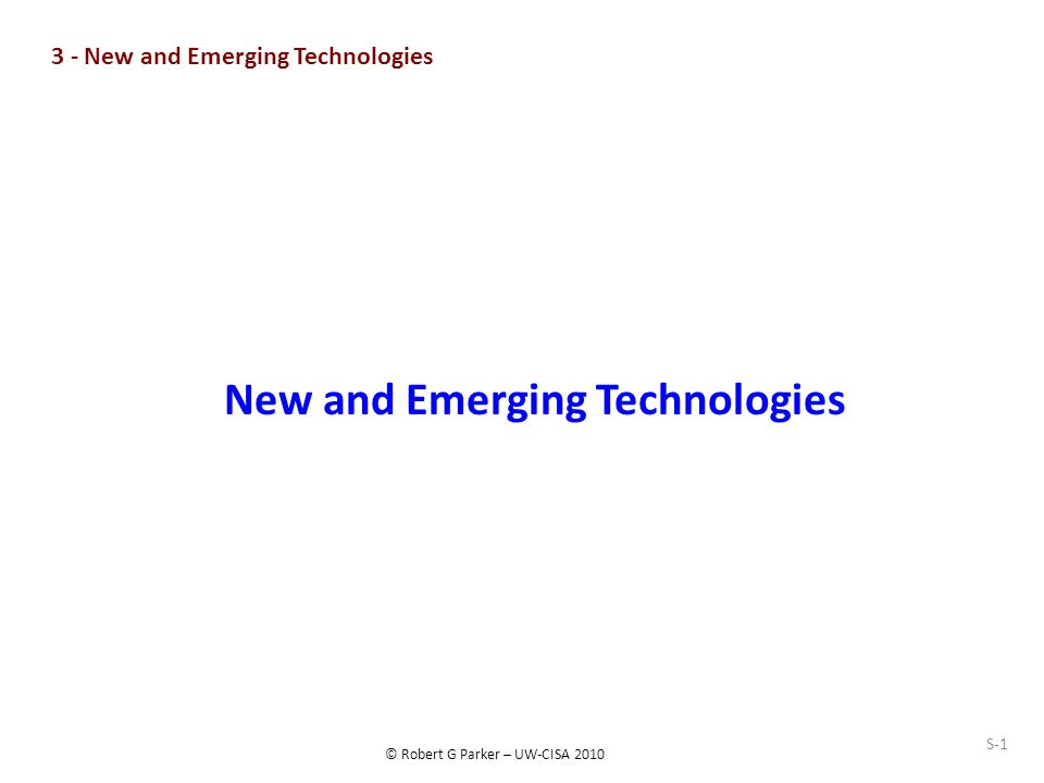© Robert G Parker – UW-CISA 2010 S-1 New and Emerging Technologies 3 - New and Emerging Technologies