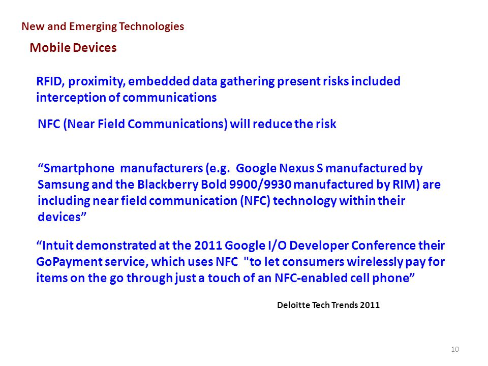 10 New and Emerging Technologies Mobile Devices RFID, proximity, embedded data gathering present risks included interception of communications NFC (Near Field Communications) will reduce the risk Smartphone manufacturers (e.g.