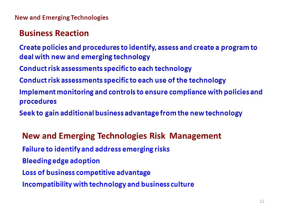 12 Business Reaction New and Emerging Technologies Risk Management Failure to identify and address emerging risks Bleeding edge adoption Loss of business competitive advantage Incompatibility with technology and business culture Create policies and procedures to identify, assess and create a program to deal with new and emerging technology Conduct risk assessments specific to each technology Conduct risk assessments specific to each use of the technology Implement monitoring and controls to ensure compliance with policies and procedures Seek to gain additional business advantage from the new technology New and Emerging Technologies