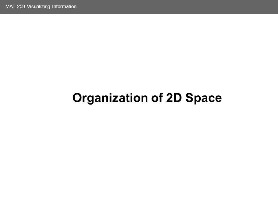 Media Arts and Technology Graduate Program UC Santa Barbara MAT 259 Visualizing Information Organization of 2D Space
