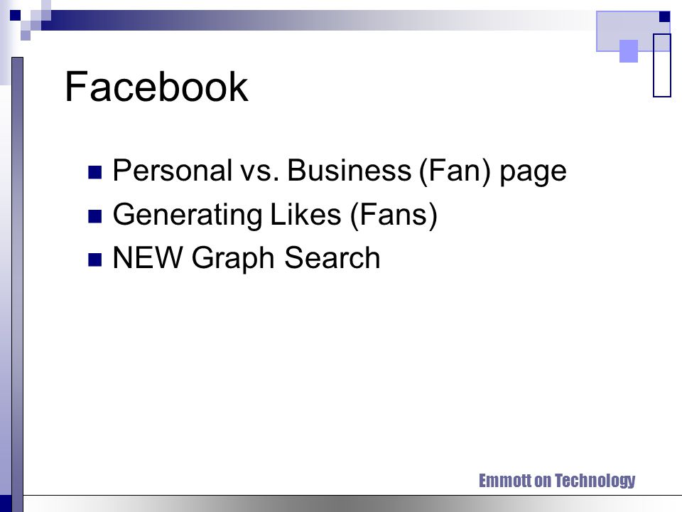 Emmott on Technology Facebook Personal vs. Business (Fan) page Generating Likes (Fans) NEW Graph Search