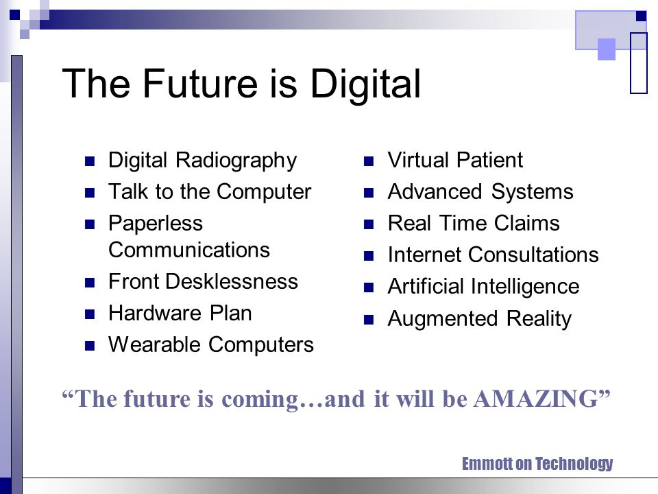 The Future is Digital Digital Radiography Talk to the Computer Paperless Communications Front Desklessness Hardware Plan Wearable Computers Virtual Patient Advanced Systems Real Time Claims Internet Consultations Artificial Intelligence Augmented Reality The future is coming…and it will be AMAZING