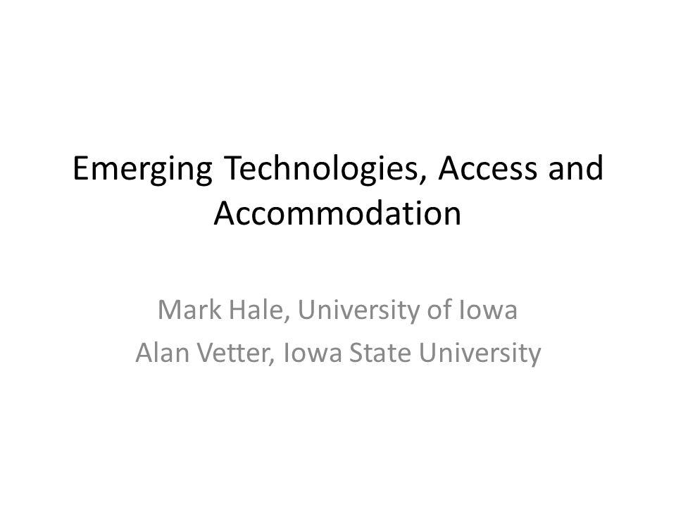 Emerging Technologies, Access and Accommodation Mark Hale, University of Iowa Alan Vetter, Iowa State University