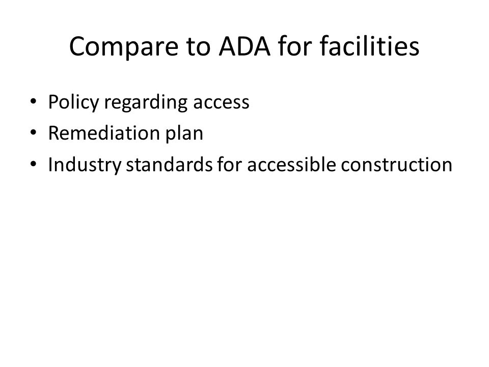 Compare to ADA for facilities Policy regarding access Remediation plan Industry standards for accessible construction