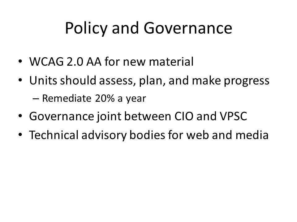 Policy and Governance WCAG 2.0 AA for new material Units should assess, plan, and make progress – Remediate 20% a year Governance joint between CIO and VPSC Technical advisory bodies for web and media