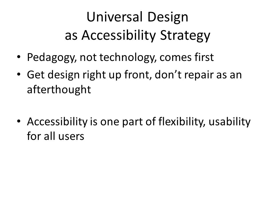 Universal Design as Accessibility Strategy Pedagogy, not technology, comes first Get design right up front, dont repair as an afterthought Accessibility is one part of flexibility, usability for all users