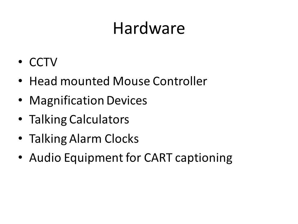 Hardware CCTV Head mounted Mouse Controller Magnification Devices Talking Calculators Talking Alarm Clocks Audio Equipment for CART captioning