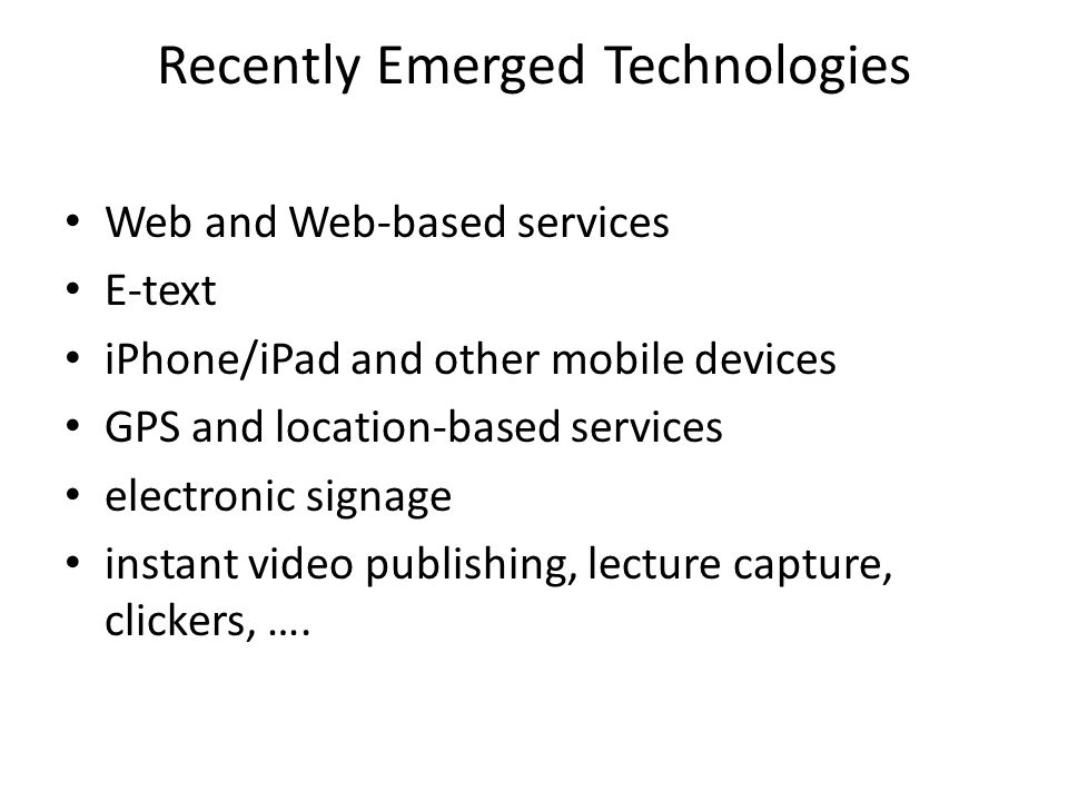Recently Emerged Technologies Web and Web-based services E-text iPhone/iPad and other mobile devices GPS and location-based services electronic signage instant video publishing, lecture capture, clickers, ….