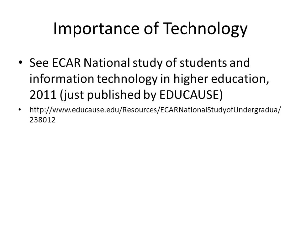 Importance of Technology See ECAR National study of students and information technology in higher education, 2011 (just published by EDUCAUSE) http://