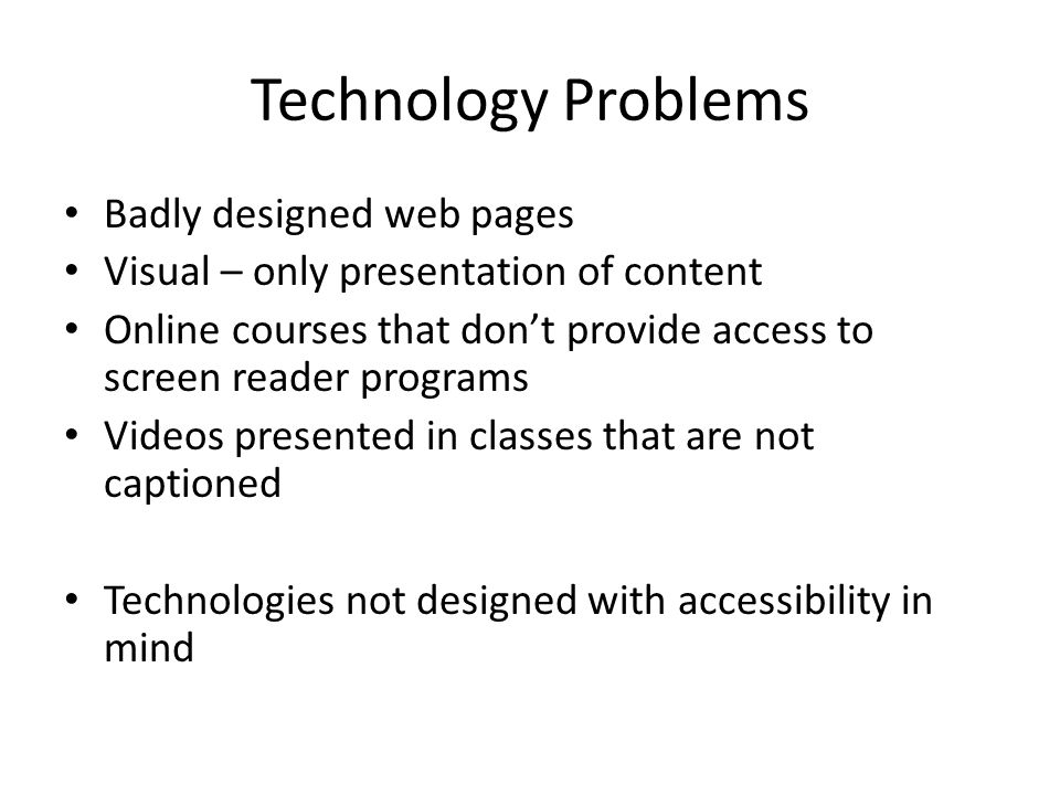 Technology Problems Badly designed web pages Visual – only presentation of content Online courses that dont provide access to screen reader programs Videos presented in classes that are not captioned Technologies not designed with accessibility in mind