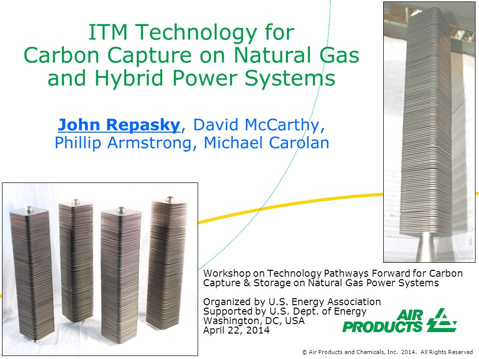 ITM Syngas Development Program Phase 1: Laboratory-scale Materials and Membrane Development Phase 2: Two-levels of Scale-Up 27 Nm 3 /h, 24,000 scfd Process Development Unit (PDU) Current activity is focused on scale-up 280 Nm 3 /h, 0.25 million scfd Subscale Engineering Prototype (SEP) Phase 3: Early, Small, Commercial-Scale Unit Broad, multi-disciplinary team © Air Products and Chemicals, Inc.